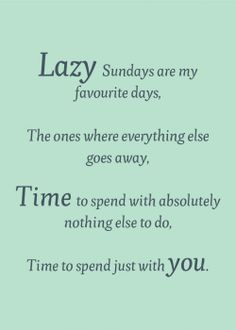 I found this awesome online poster on pinterest and it describes my version of lazy Sundays perfectly! Enjoy! :)